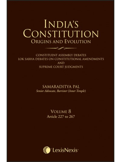 India's Constitution –Origins and Evolution (Constituent Assembly Debates, Lok Sabha Debates on Constitutional Amendments and Supreme Court Judgments); Vol. 8: Articles 227 to 267