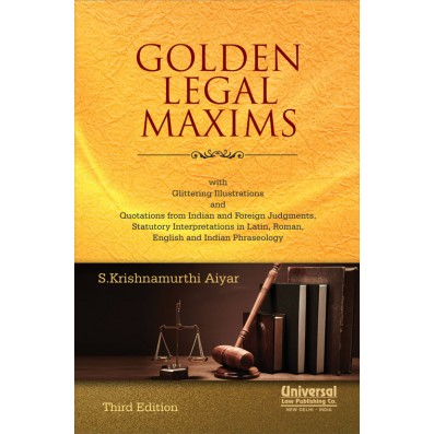 Golden Legal Maxims - with Glittering Illustrations and Quotations from Indian and Foreign Judgments, Statutory Interpretations in Latin, Roman, English and Indian Phraseology