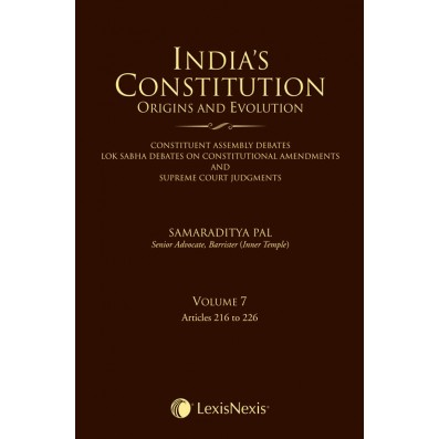India's Constitution –Origins and Evolution (Constituent Assembly Debates, Lok Sabha Debates on Constitutional Amendments and Supreme Court Judgments); Vol. 7: Articles 216 to 226