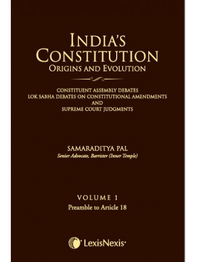 India's Constitution –Origins and Evolution (Constituent Assembly Debates, Lok Sabha Debates on Constitutional Amendments and Supreme Court Judgments); Vol. 1: Preamble to Article 18