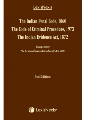 The Indian Penal Code, 1860, The Code of Criminal Procedure, 1973 and The Indian Evidence Act, 1872– incorporating The Criminal Law (Amendment) Act, 2013