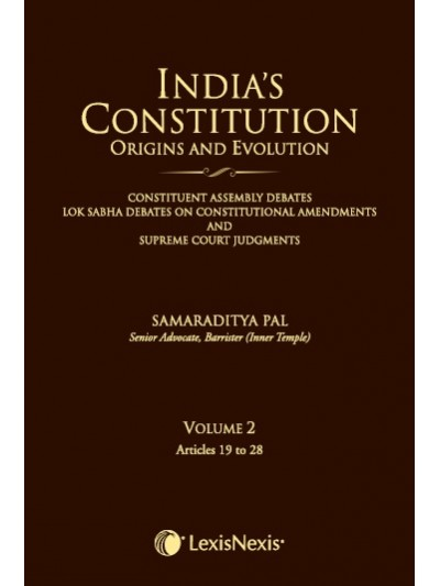 India's Constitution –Origins and Evolution (Constituent Assembly Debates, Lok Sabha Debates on Constitutional Amendments and Supreme Court Judgments); Vol. 2: Articles 19 to 28