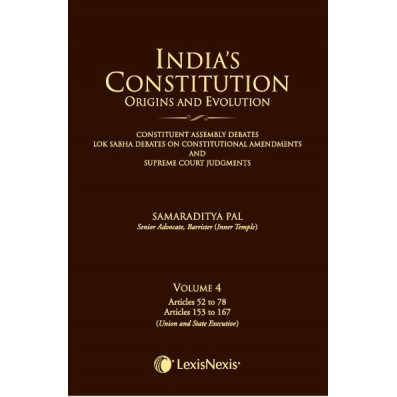 India's Constitution –Origins and Evolution (Constituent Assembly Debates, Lok Sabha Debates on Constitutional Amendments and Supreme Court Judgments); Vol. 4: Articles 52 to 78 and Articles 153 to 167 (Union and State Executive)