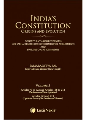 India's Constitution –Origins and Evolution (Constituent Assembly Debates, Lok Sabha Debates on Constitutional Amendments and Supreme Court Judgments); Vol. 5: Articles 79 to 122 & Articles 168 to 212 (Parliament and State Legislature) and Articles 12