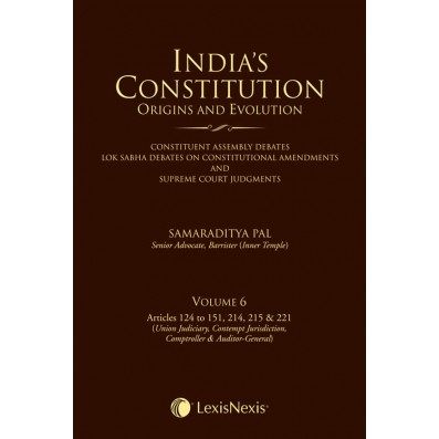 India's Constitution –Origins and Evolution (Constituent Assembly Debates, Lok Sabha Debates on Constitutional Amendments and Supreme Court Judgments); Vol. 6: Articles 124 to 151, 214, 215 & 221