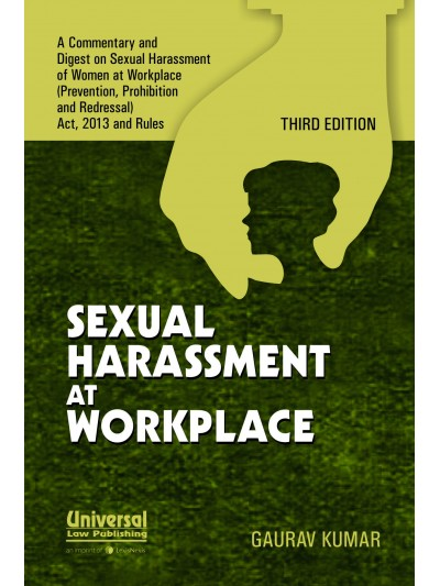 Sexual Harassment at Workplace - a Commentary and Digest on Sexual Harassment of Women at Workplace (Prevention, Prohibition and Redressal) Act, 2013 and Rules