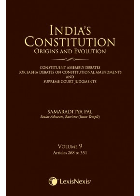 India's Constitution –Origins and Evolution (Constituent Assembly Debates, Lok Sabha Debates on Constitutional Amendments and Supreme Court Judgments); Vol. 9: Articles 268 to 351