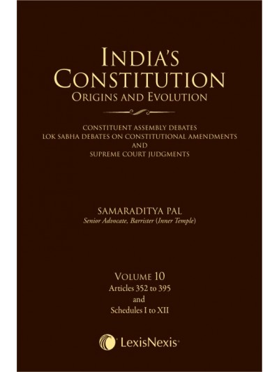 India's Constitution –Origins and Evolution (Constituent Assembly Debates, Lok Sabha Debates on Constitutional Amendments and Supreme Court Judgments); Vol. 10: Articles 352 to 395